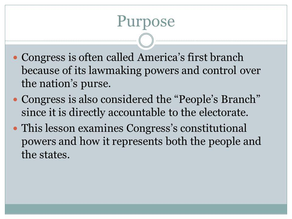Purpose Congress is often called America's first branch because of its lawmaking powers and control over the nation's purse.
