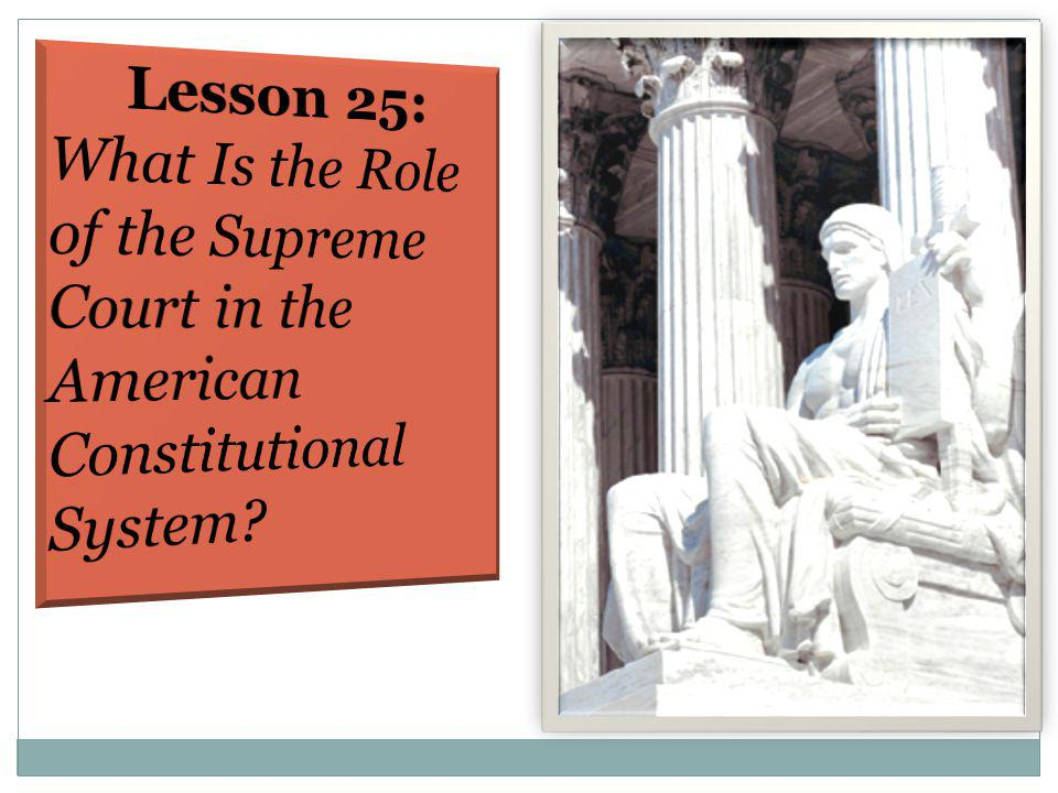 Lesson 25: What Is the Role of the Supreme Court in the American Constitutional System