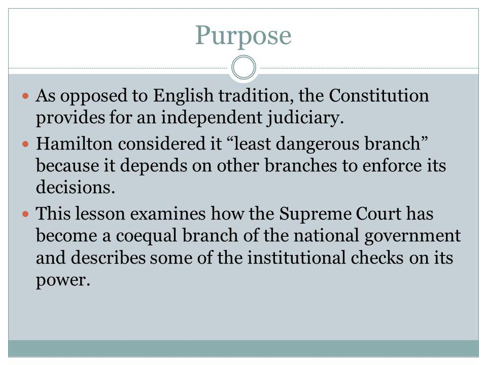Purpose As opposed to English tradition, the Constitution provides for an independent judiciary.