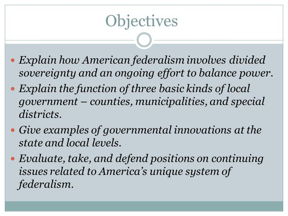 Objectives Explain how American federalism involves divided sovereignty and an ongoing effort to balance power.