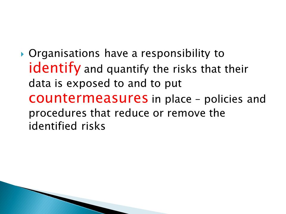 Organisations have a responsibility to identify and quantify the risks that their data is exposed to and to put countermeasures in place – policies and procedures that reduce or remove the identified risks