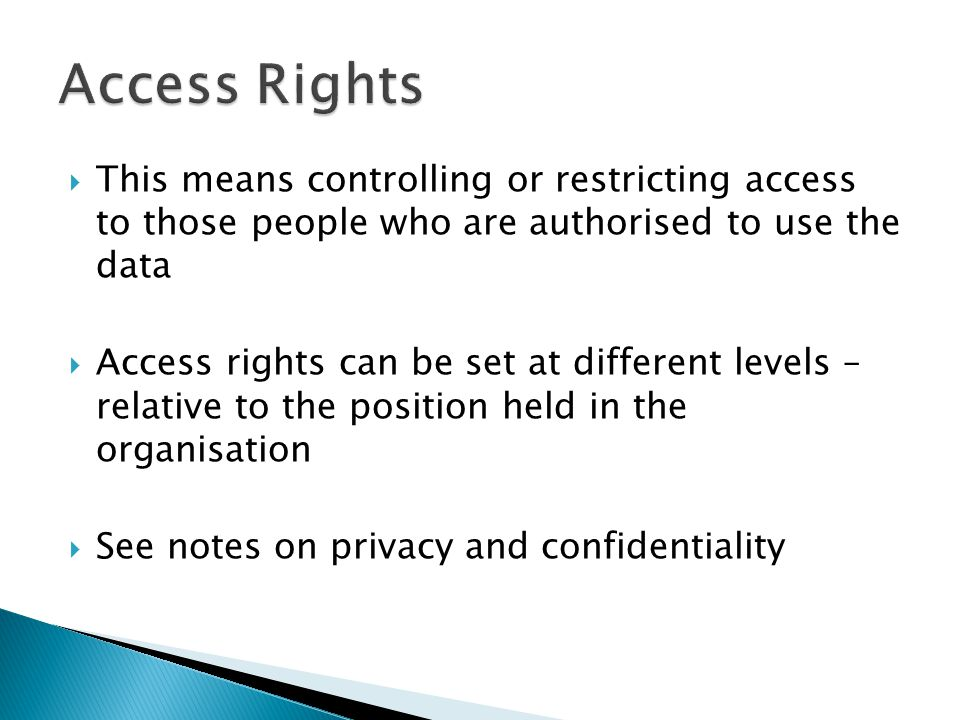 Access Rights This means controlling or restricting access to those people who are authorised to use the data.