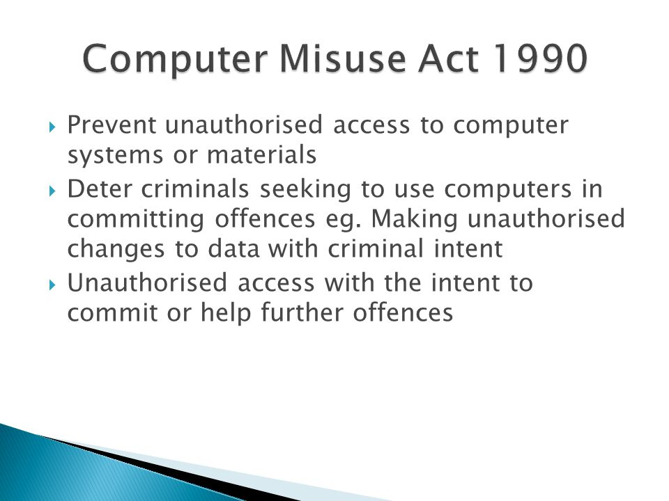 Computer Misuse Act 1990 Prevent unauthorised access to computer systems or materials.