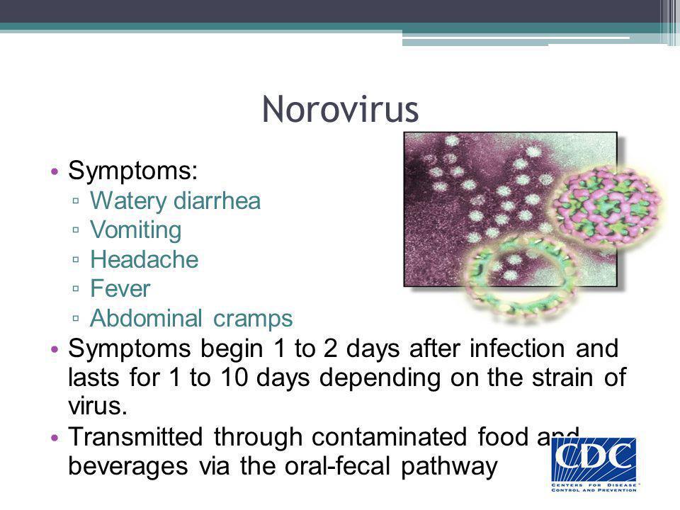 Norovirus Symptoms: Watery diarrhea. Vomiting. Headache. Fever. Abdominal cramps.