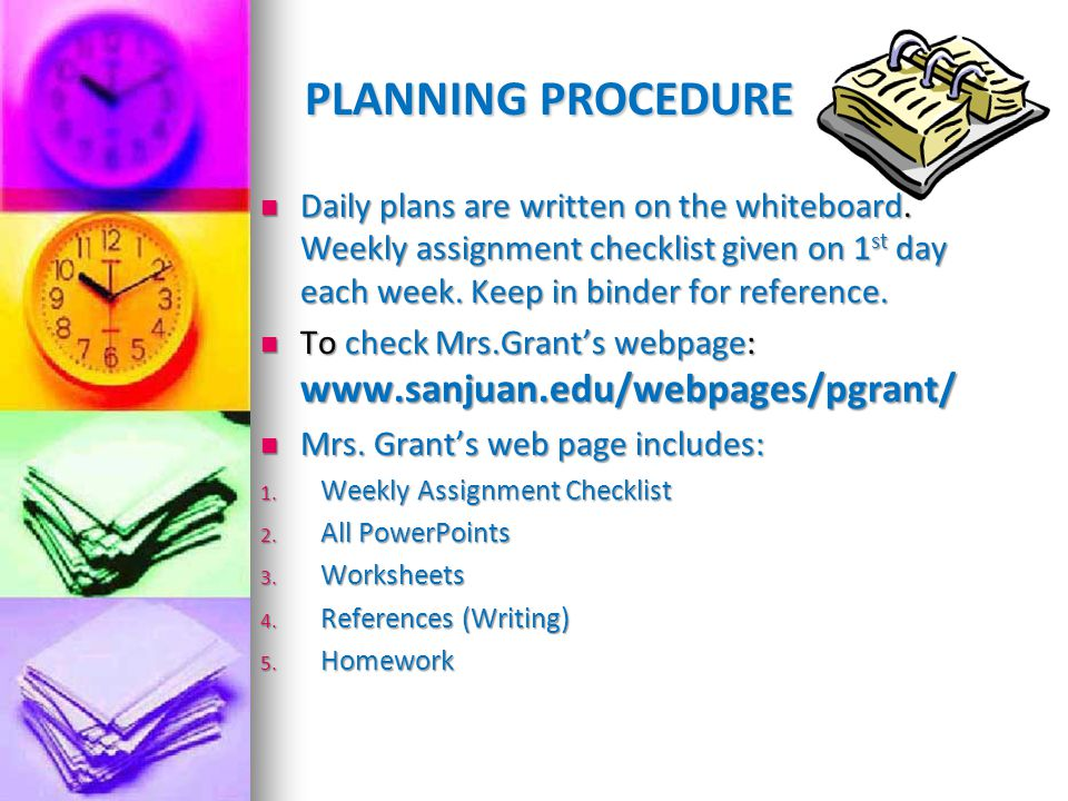 PLANNING PROCEDURE Daily plans are written on the whiteboard. Weekly assignment checklist given on 1st day each week. Keep in binder for reference.