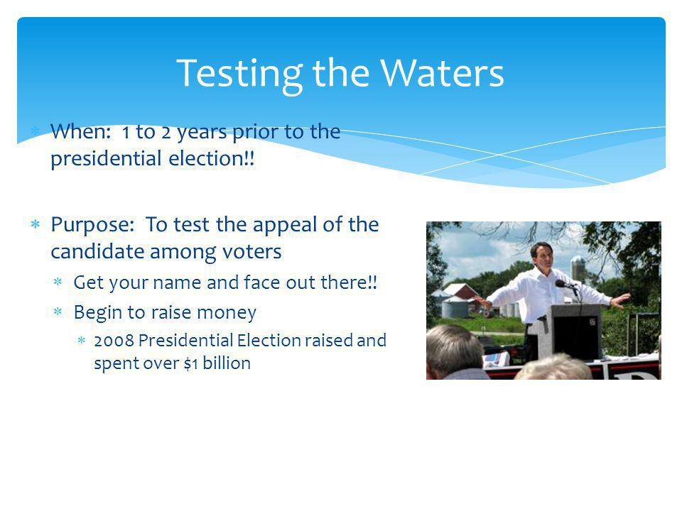 Testing the Waters When: 1 to 2 years prior to the presidential election!! Purpose: To test the appeal of the candidate among voters.