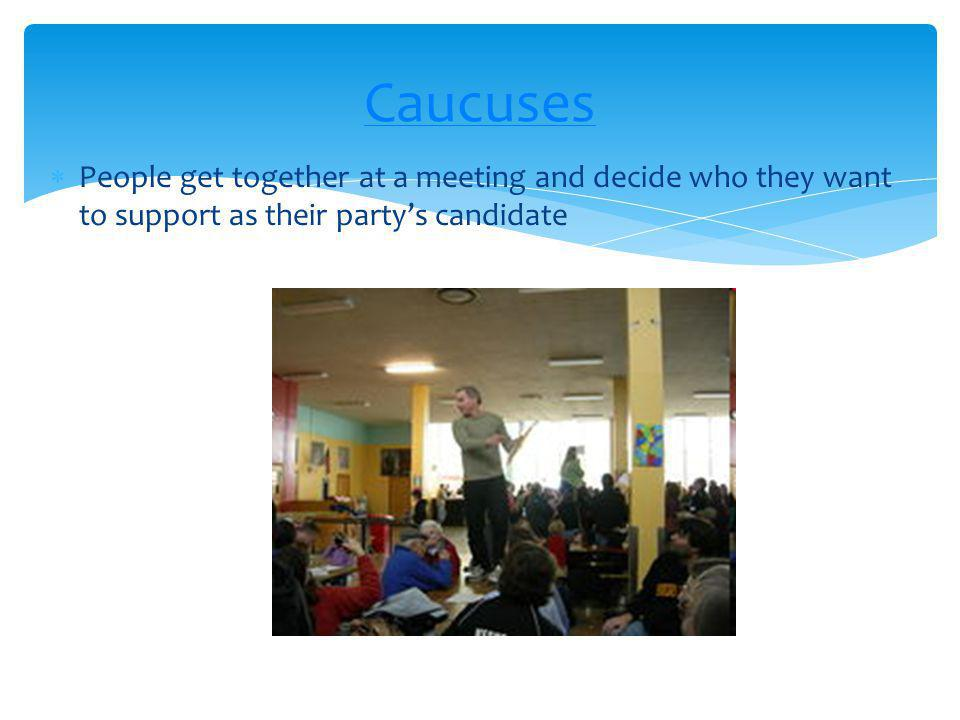 Caucuses People get together at a meeting and decide who they want to support as their party's candidate.