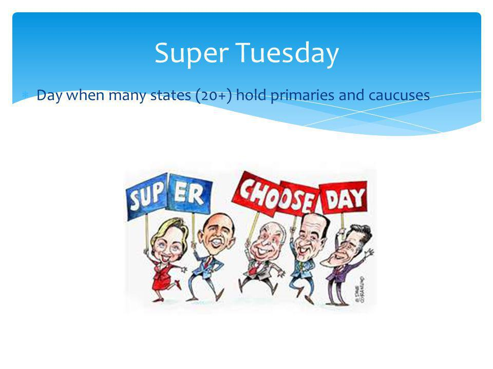 Super Tuesday Day when many states (20+) hold primaries and caucuses
