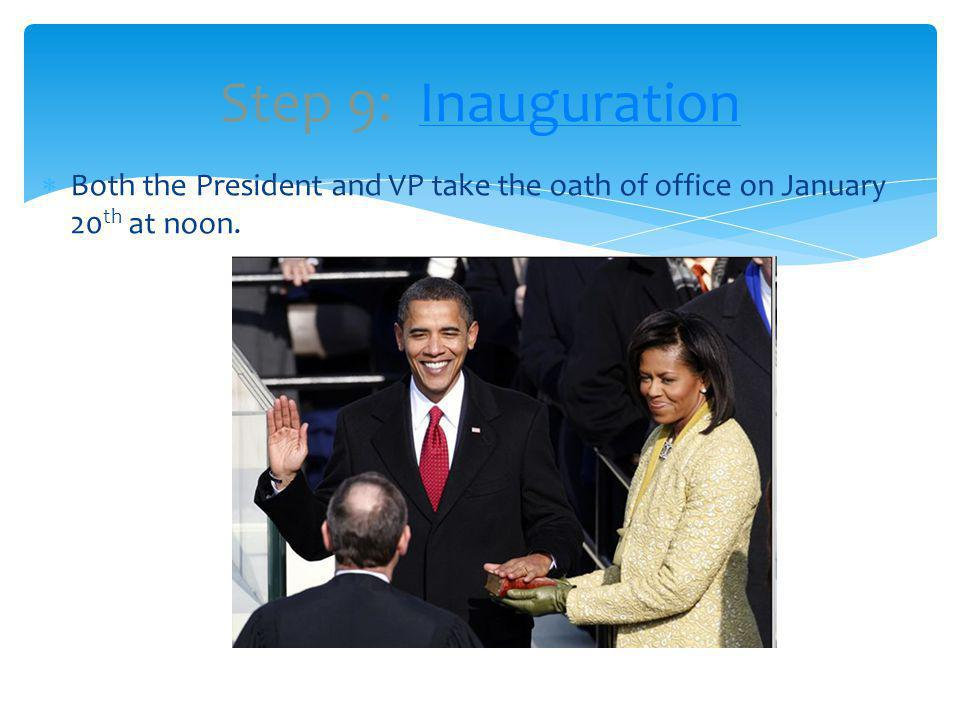 Step 9: Inauguration Both the President and VP take the oath of office on January 20th at noon.