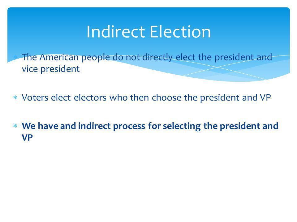 Indirect Election The American people do not directly elect the president and vice president.