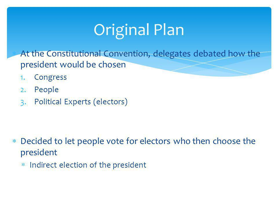 Original Plan At the Constitutional Convention, delegates debated how the president would be chosen.