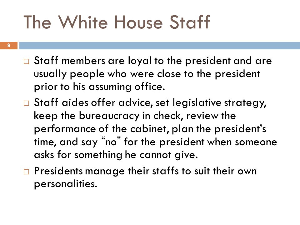 The White House Staff Staff members are loyal to the president and are usually people who were close to the president prior to his assuming office.