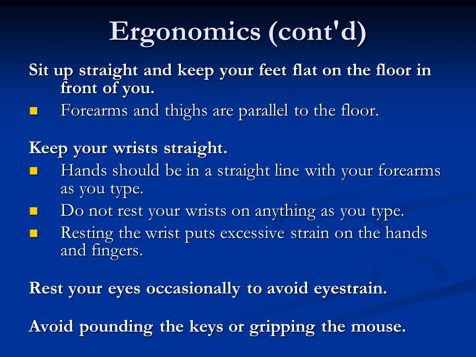 Ergonomics (cont d) Sit up straight and keep your feet flat on the floor in front of you. Forearms and thighs are parallel to the floor.