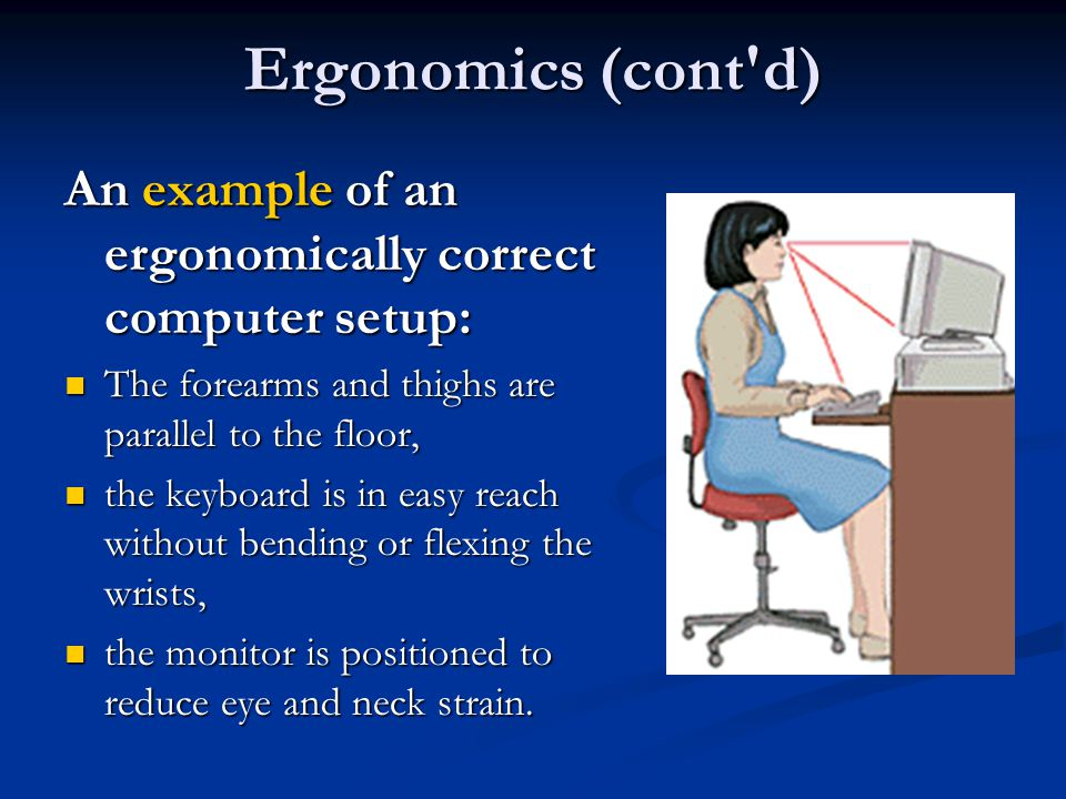 Ergonomics (cont d) An example of an ergonomically correct computer setup: The forearms and thighs are parallel to the floor,