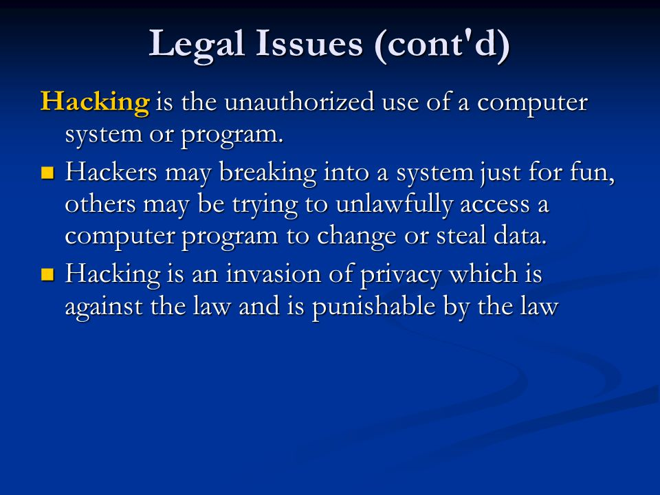Legal Issues (cont d) Hacking is the unauthorized use of a computer system or program.