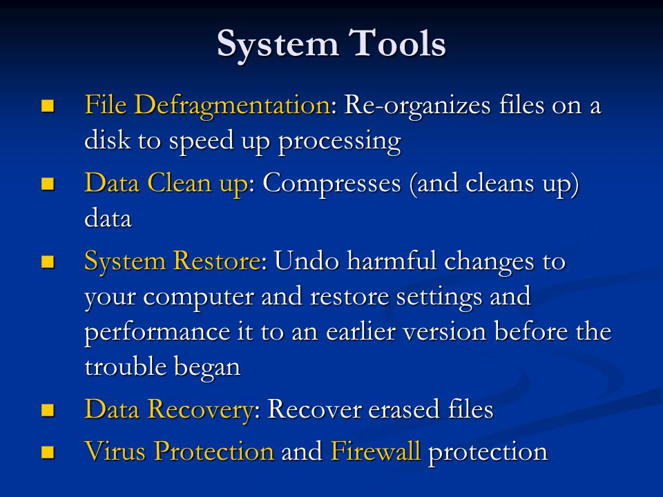 System Tools File Defragmentation: Re-organizes files on a disk to speed up processing. Data Clean up: Compresses (and cleans up) data.