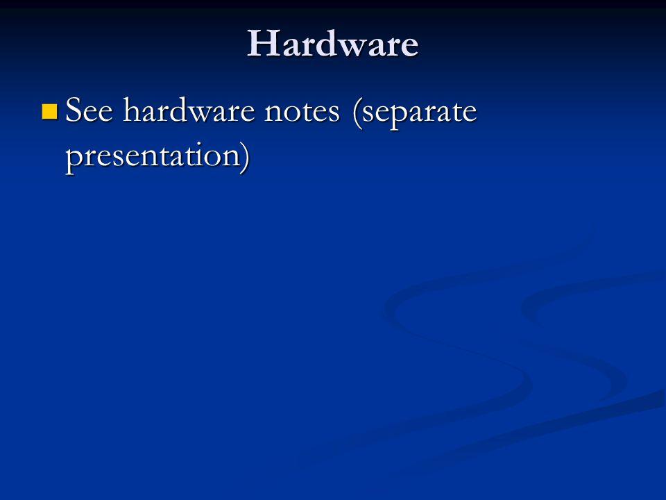 Hardware See hardware notes (separate presentation)