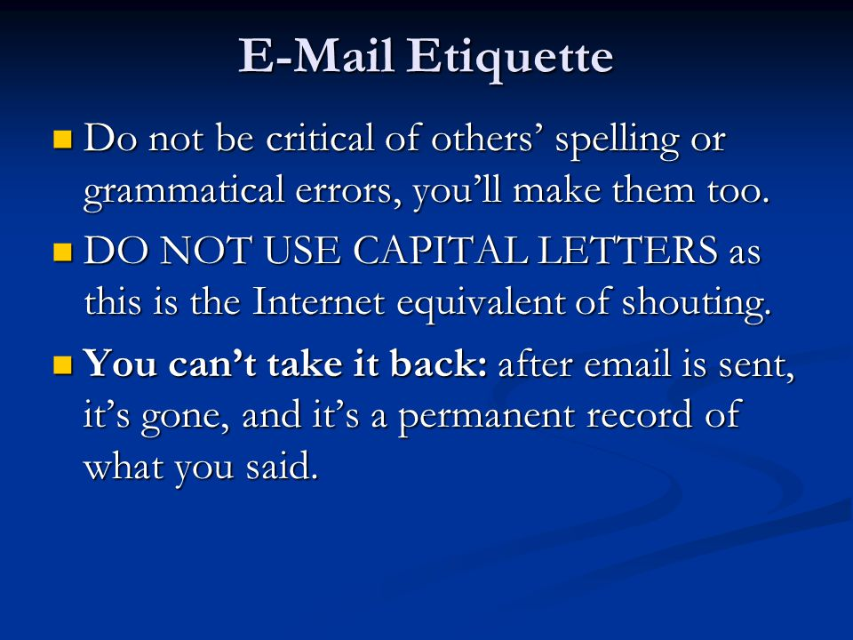 E-Mail Etiquette Do not be critical of others' spelling or grammatical errors, you'll make them too.