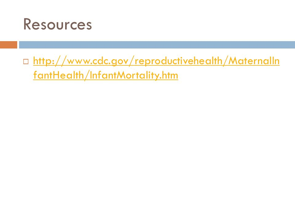 Resources http://www.cdc.gov/reproductivehealth/MaternalIn fantHealth/InfantMortality.htm