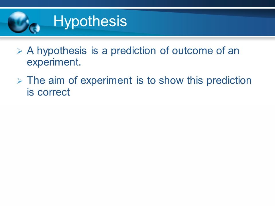 Hypothesis A hypothesis is a prediction of outcome of an experiment.