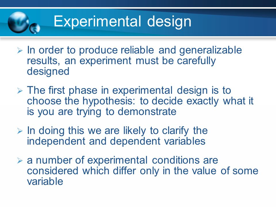 Experimental design In order to produce reliable and generalizable results, an experiment must be carefully designed.