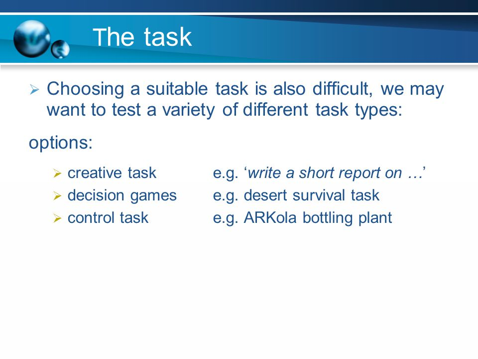 The task Choosing a suitable task is also difficult, we may want to test a variety of different task types: