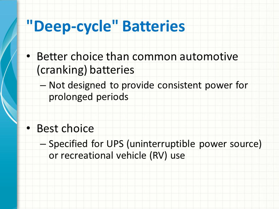 Deep-cycle Batteries Better choice than common automotive (cranking) batteries. Not designed to provide consistent power for prolonged periods.