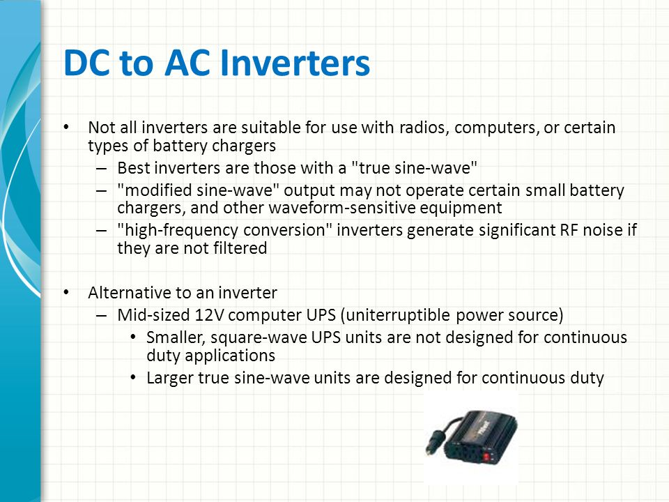 DC to AC Inverters Not all inverters are suitable for use with radios, computers, or certain types of battery chargers.