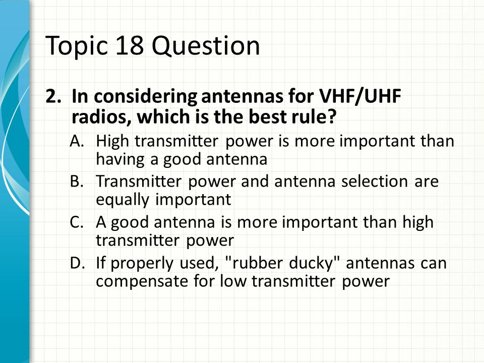 Topic 18 Question In considering antennas for VHF/UHF radios, which is the best rule