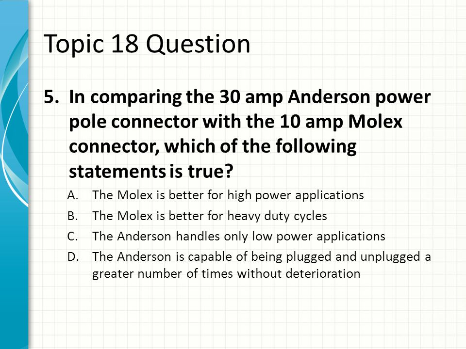 Topic 18 Question In comparing the 30 amp Anderson power pole connector with the 10 amp Molex connector, which of the following statements is true