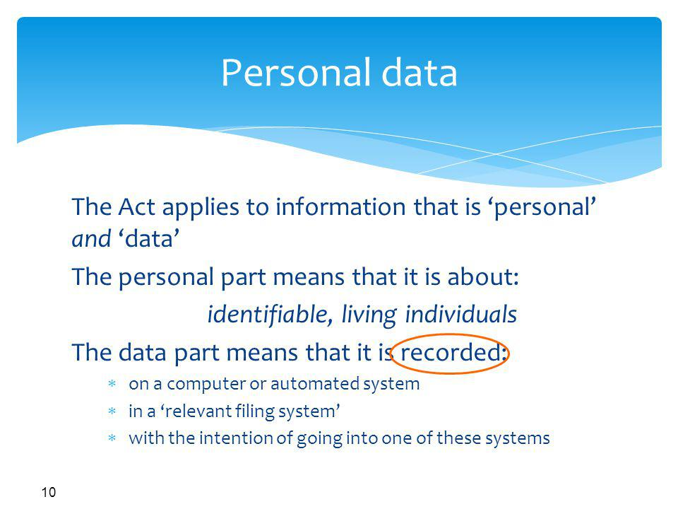 Personal data The Act applies to information that is 'personal' and 'data' The personal part means that it is about: