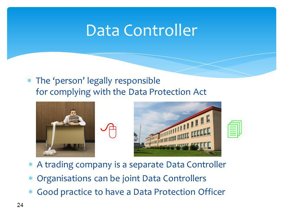 Data Controller The 'person' legally responsible for complying with the Data Protection Act. A trading company is a separate Data Controller.