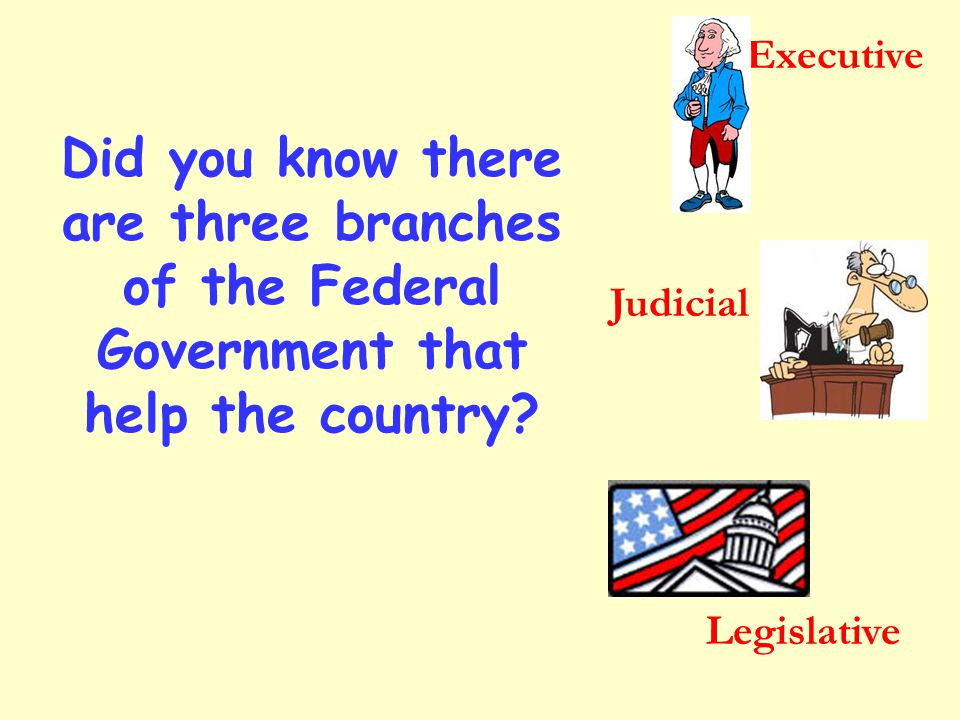 Executive Did you know there are three branches of the Federal Government that help the country Judicial.