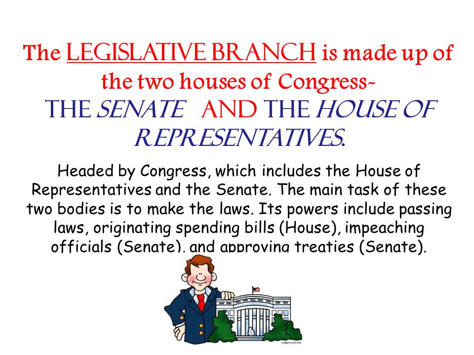 The legislative branch is made up of the two houses of Congress- the Senate and the House of Representatives.