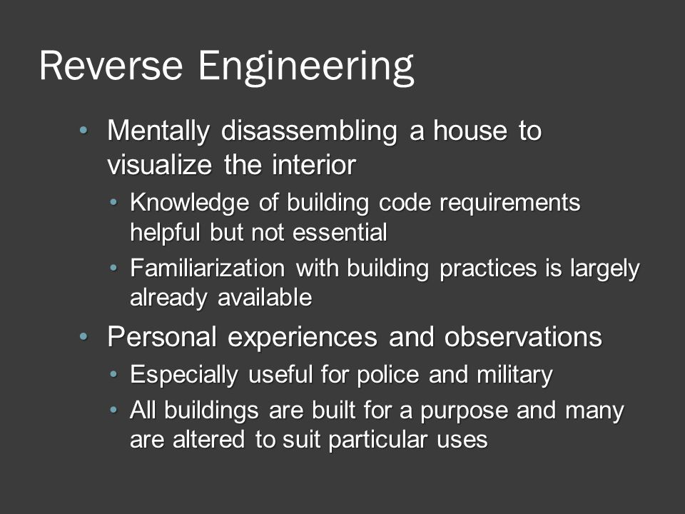 Reverse Engineering Mentally disassembling a house to visualize the interior. Knowledge of building code requirements helpful but not essential.