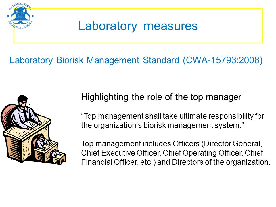 Laboratory measures Laboratory Biorisk Management Standard (CWA-15793:2008) Highlighting the role of the top manager.