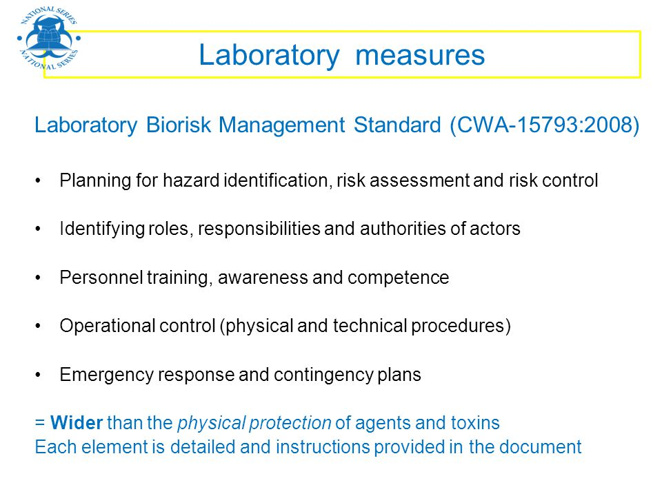 Laboratory measures Laboratory Biorisk Management Standard (CWA-15793:2008) Planning for hazard identification, risk assessment and risk control.