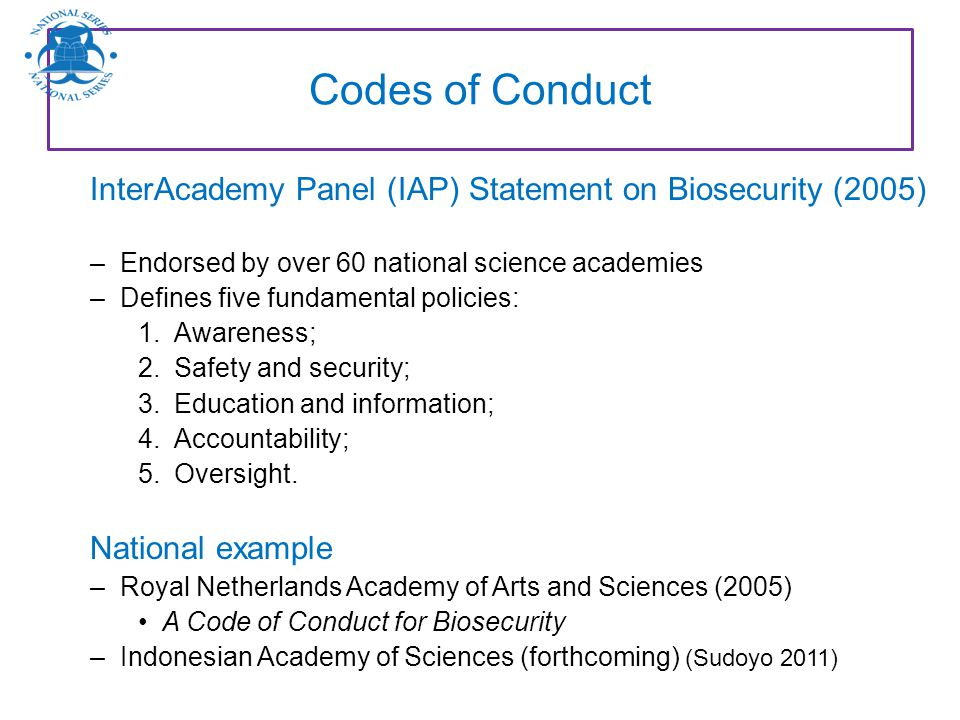 Codes of Conduct InterAcademy Panel (IAP) Statement on Biosecurity (2005) Endorsed by over 60 national science academies.