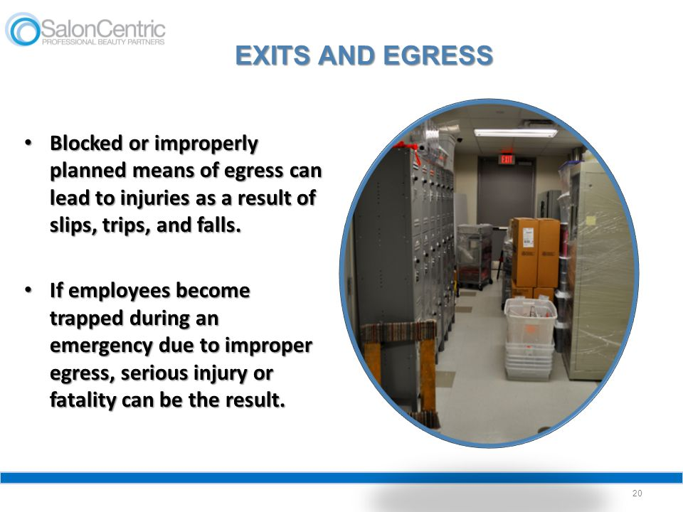 EXITS AND EGRESS Blocked or improperly planned means of egress can lead to injuries as a result of slips, trips, and falls.