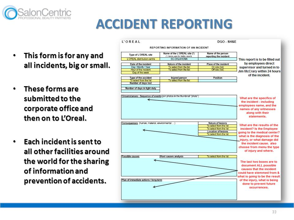 ACCIDENT REPORTING This form is for any and all incidents, big or small. These forms are submitted to the corporate office and then on to L'Oreal.