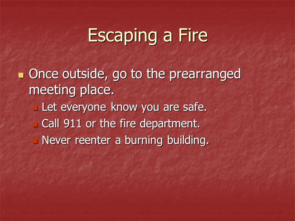 Escaping a Fire Once outside, go to the prearranged meeting place.