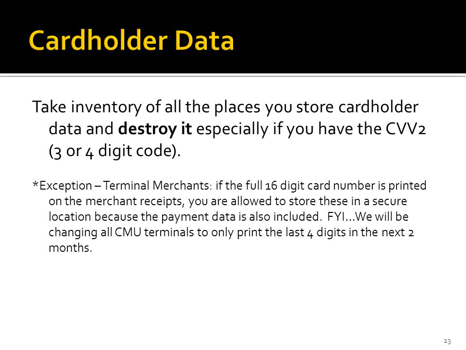 CVV2 – 3 or 4 digit code NEVER store CVV2 data (3 or 4 digit code found on the back of a card) If you have this stored somewhere – DESTROY IT.
