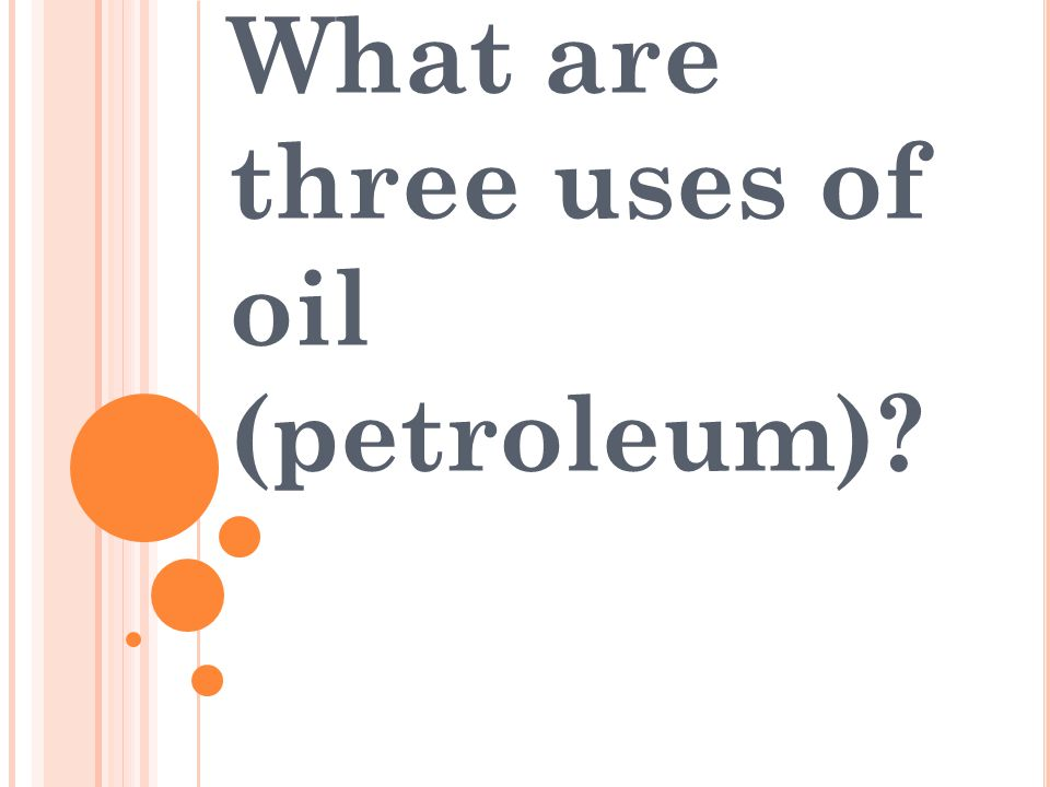 What are three uses of oil (petroleum)