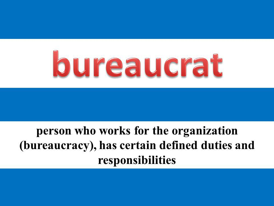 bureaucrat person who works for the organization (bureaucracy), has certain defined duties and responsibilities.