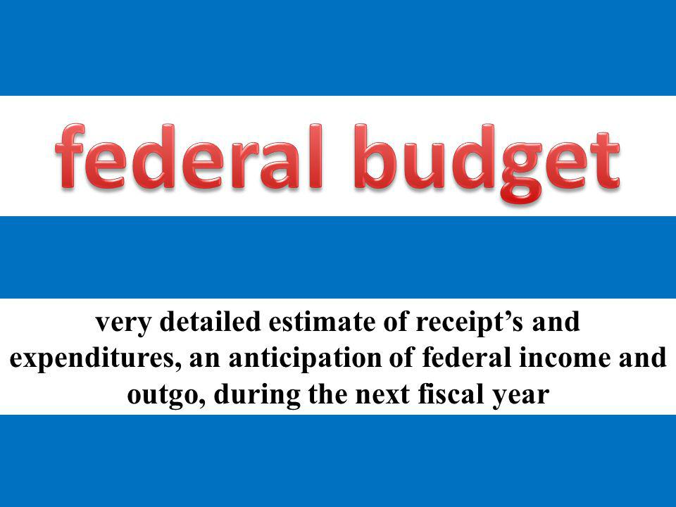 federal budget very detailed estimate of receipt's and expenditures, an anticipation of federal income and outgo, during the next fiscal year.
