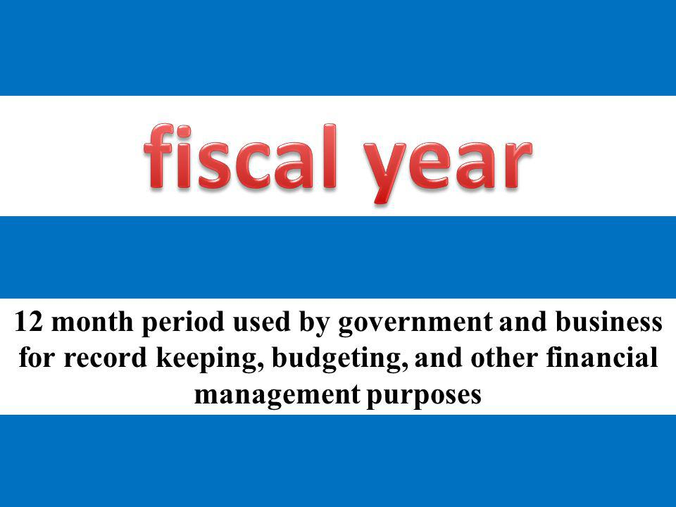 fiscal year 12 month period used by government and business for record keeping, budgeting, and other financial management purposes.