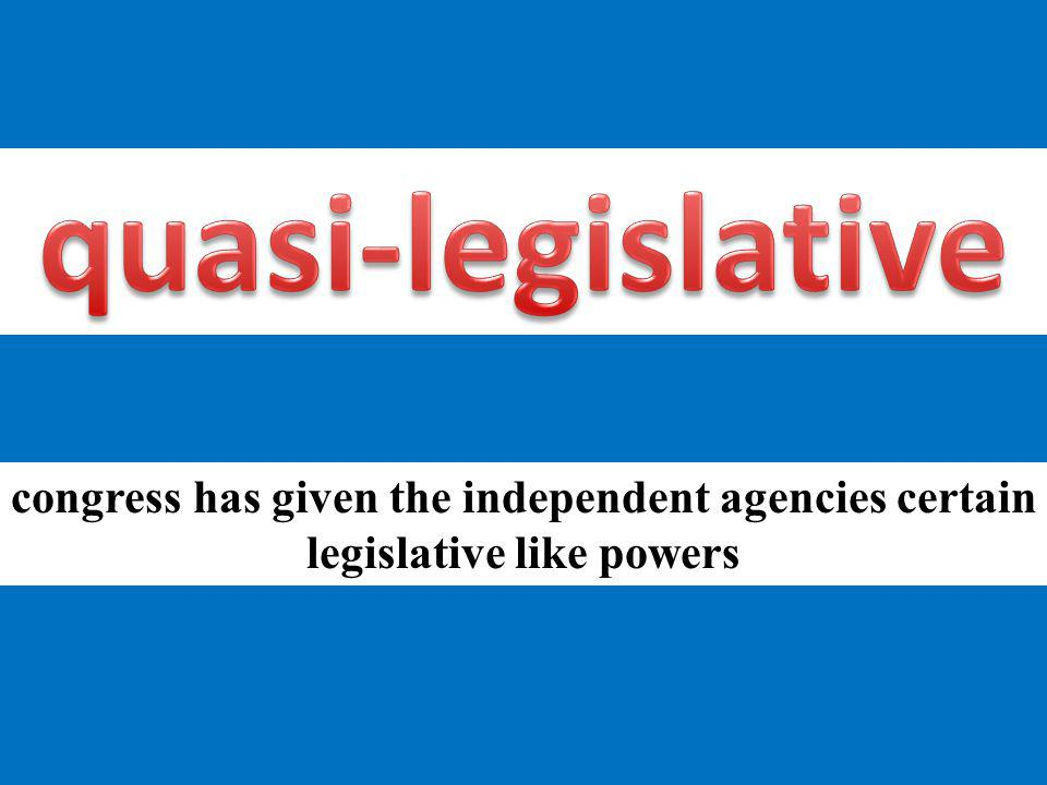 quasi-legislative congress has given the independent agencies certain legislative like powers