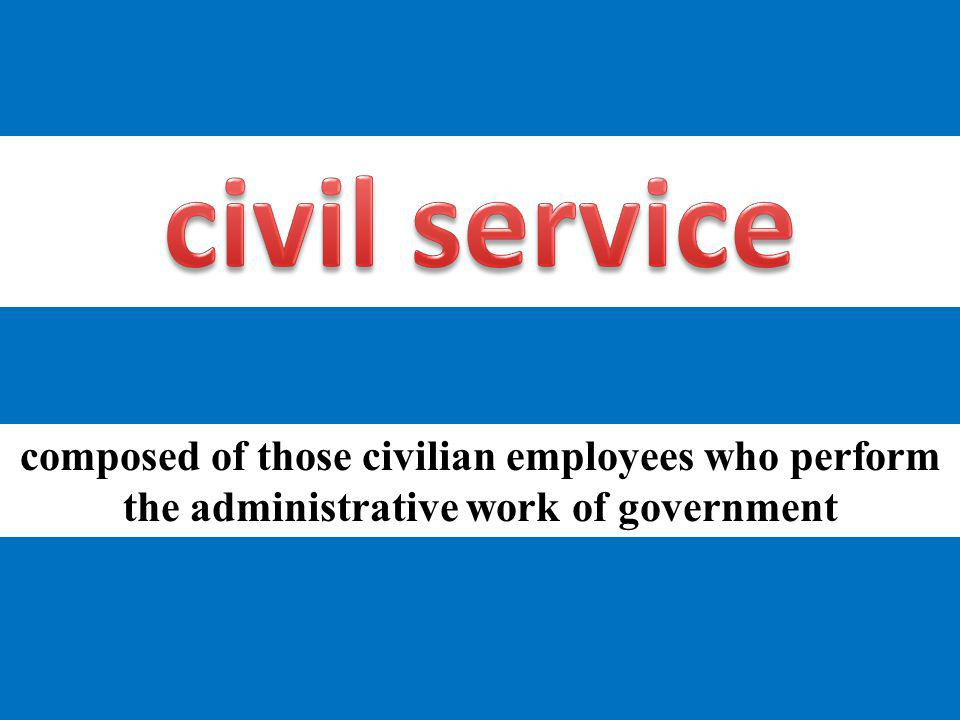civil service composed of those civilian employees who perform the administrative work of government.