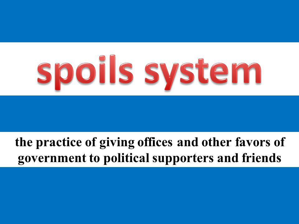 spoils system the practice of giving offices and other favors of government to political supporters and friends.