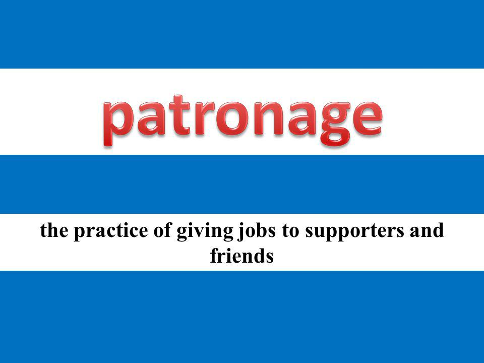 the practice of giving jobs to supporters and friends